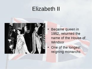 Elizabeth II Became queen in 1952, returned the name of the House of Windsor