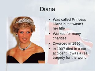 Diana Was called Princess Diana but it wasn't her title Worked for many chari