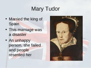 Mary Tudor Married the king of Spain This marriage was a disaster An unhappy