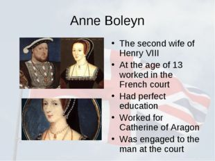 Anne Boleyn The second wife of Henry VIII At the age of 13 worked in the Fren