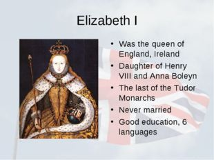 Elizabeth I Was the queen of England, Ireland Daughter of Henry VIII and Anna