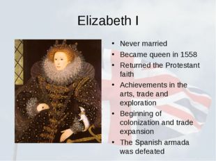 Elizabeth I Never married Became queen in 1558 Returned the Protestant faith