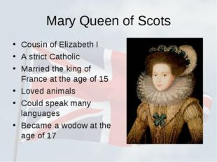 Mary Queen of Scots Cousin of Elizabeth I A strict Catholic Married the king