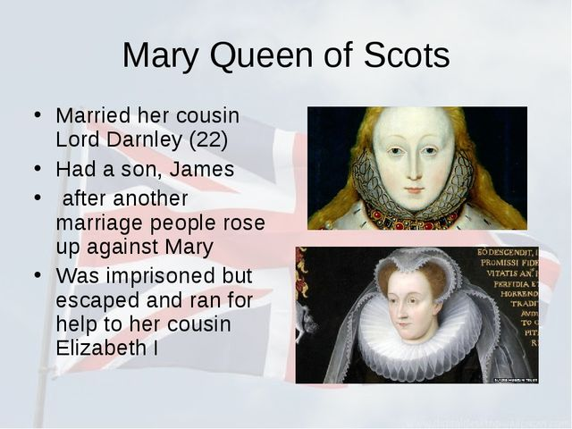 Mary Queen of Scots Married her cousin Lord Darnley (22) Had a son, James aft...