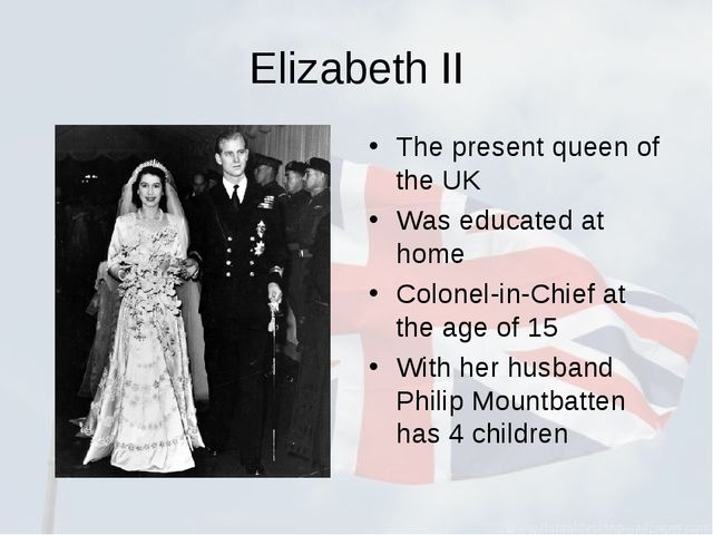 Elizabeth II The present queen of the UK Was educated at home Colonel-in-Chie...