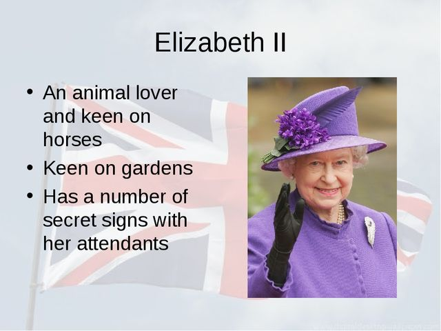 Elizabeth II An animal lover and keen on horses Keen on gardens Has a number...