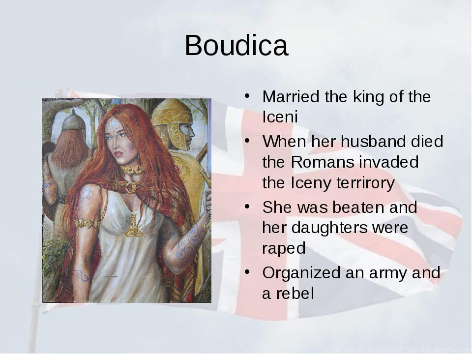 Boudica Married the king of the Iceni When her husband died the Romans invade...