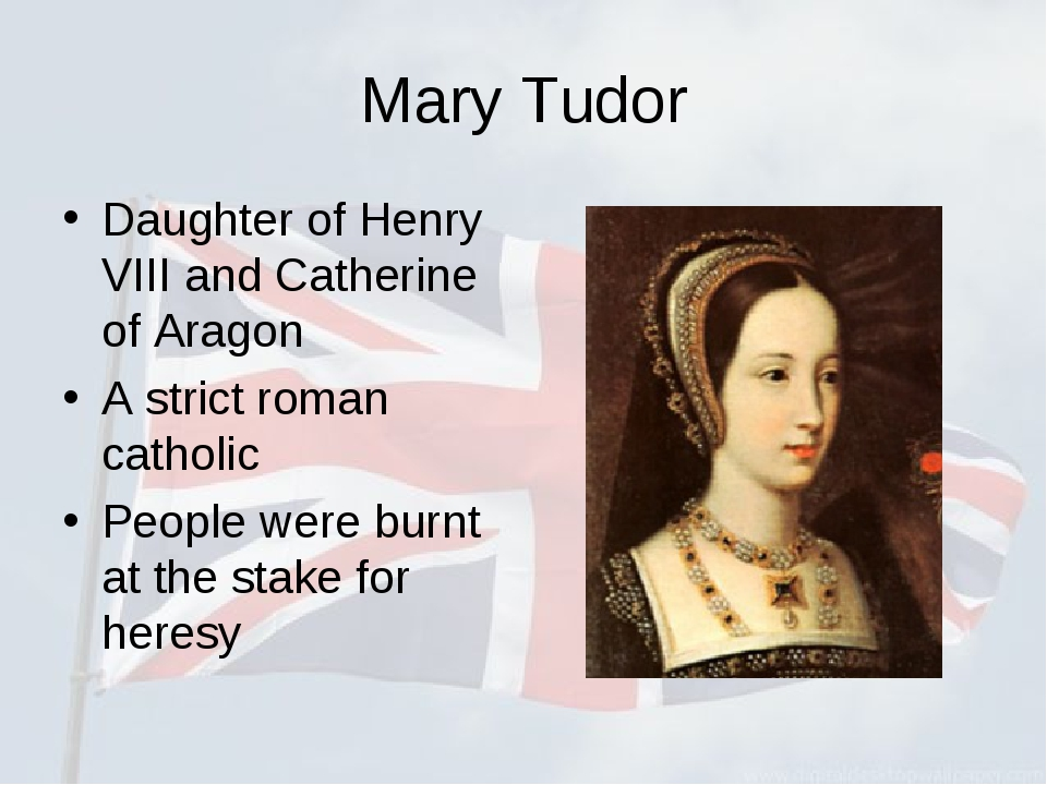 Mary Tudor Daughter of Henry VIII and Catherine of Aragon A strict roman cath...