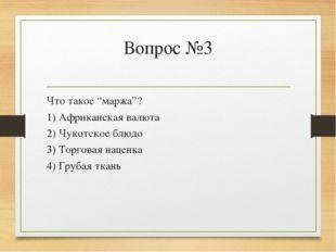 """Вопрос №3 Что такое """"маржа""""? 1) Африканская валюта 2) Чукотское блюдо 3) Торг"""
