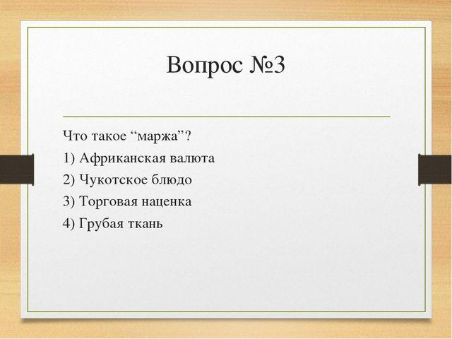 """Вопрос №3 Что такое """"маржа""""? 1) Африканская валюта 2) Чукотское блюдо 3) Торг..."""