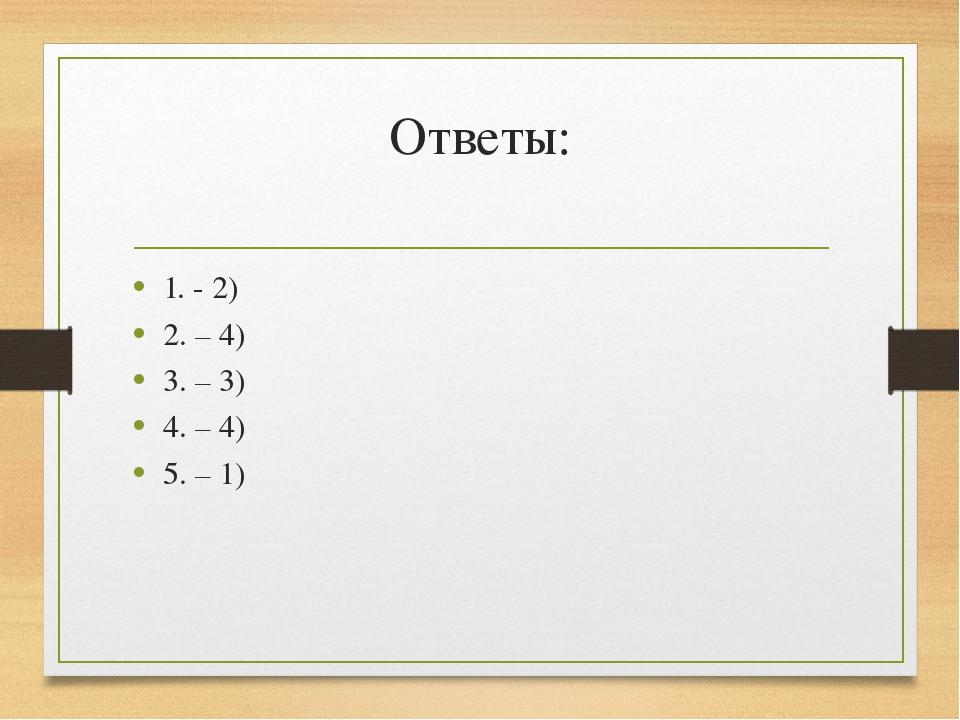 Ответы: 1. - 2) 2. – 4) 3. – 3) 4. – 4) 5. – 1)