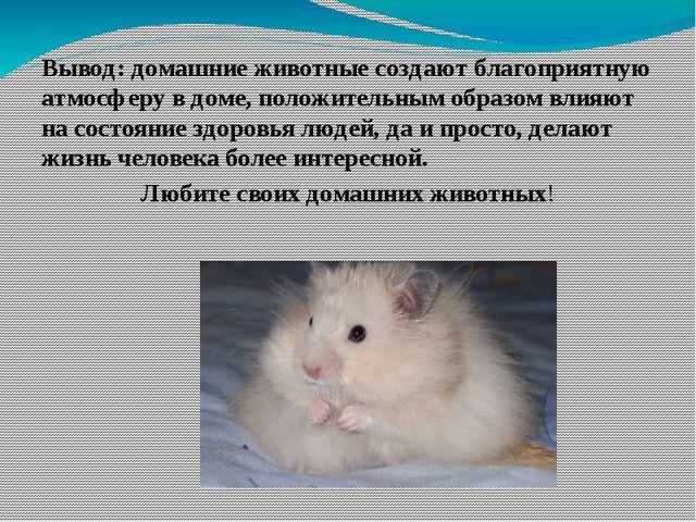 Вывод: домашние животные создают благоприятную атмосферу в доме, положительн...