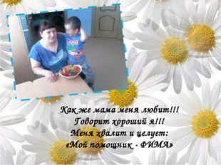 Как же мама меня любит!!! Говорит хороший я!!! Меня хвалит и целует: «Мой по