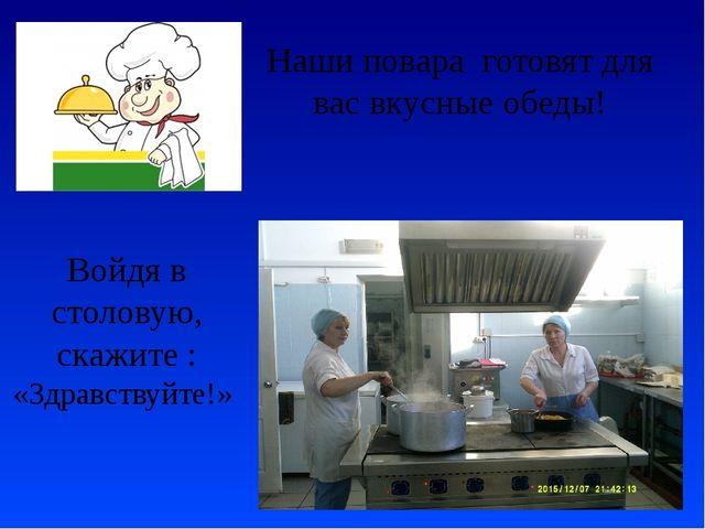 Войдя в столовую, скажите : «Здравствуйте!» Наши повара готовят для вас вкусн...
