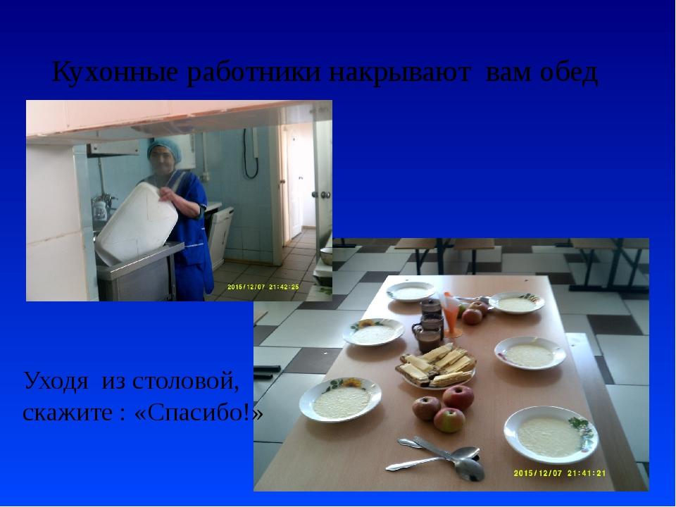 Кухонные работники накрывают вам обед Уходя из столовой, скажите : «Спасибо!»