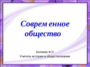 Современное общество Батаева Ф.П Учитель истории и обществознания