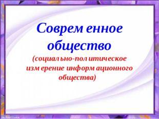 Современное общество (социально-политическое измерение информационного общест