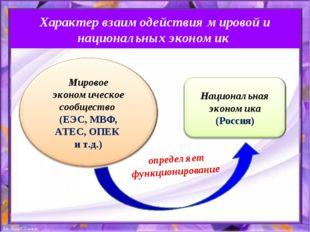 Характер взаимодействия мировой и национальных экономик определяет функционир
