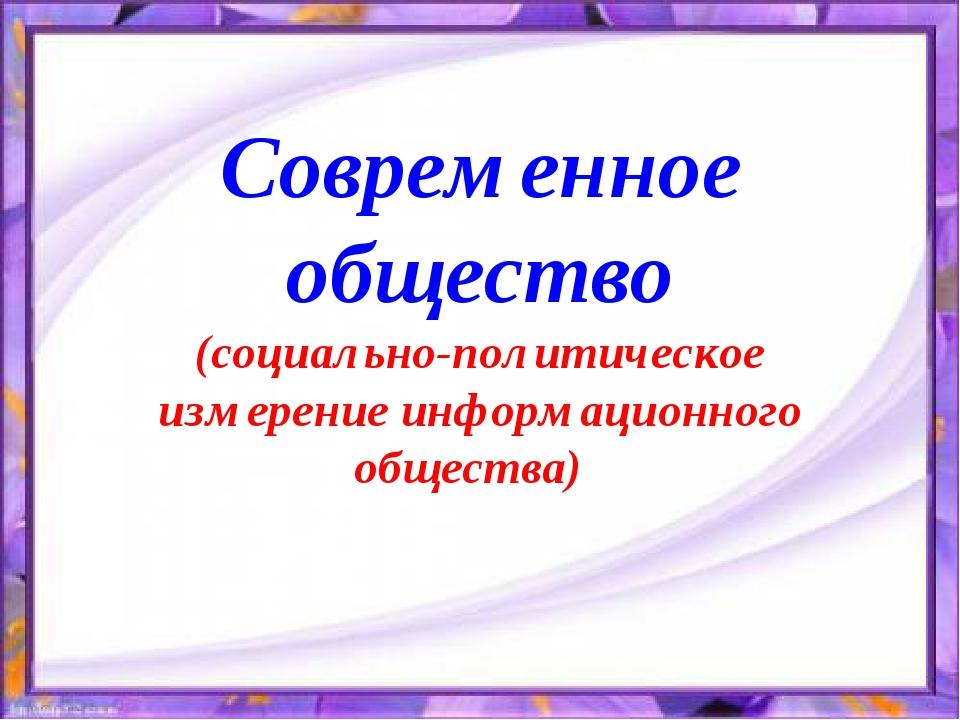 Современное общество (социально-политическое измерение информационного общест...
