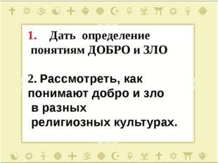 Дать определение понятиям ДОБРО и ЗЛО 2. Рассмотреть, как понимают добро и зл