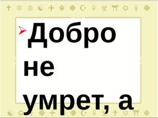 Добро не умрет, а зло пропадет. Худо тому, кто добра не делает никому. Доброт