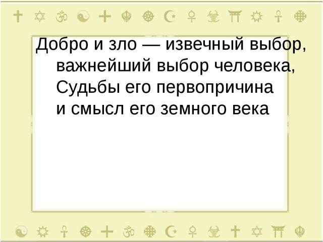 Добро и зло — извечный выбор, важнейший выбор человека, Судьбы его первопричи...