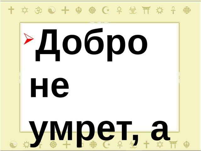 Добро не умрет, а зло пропадет. Худо тому, кто добра не делает никому. Доброт...