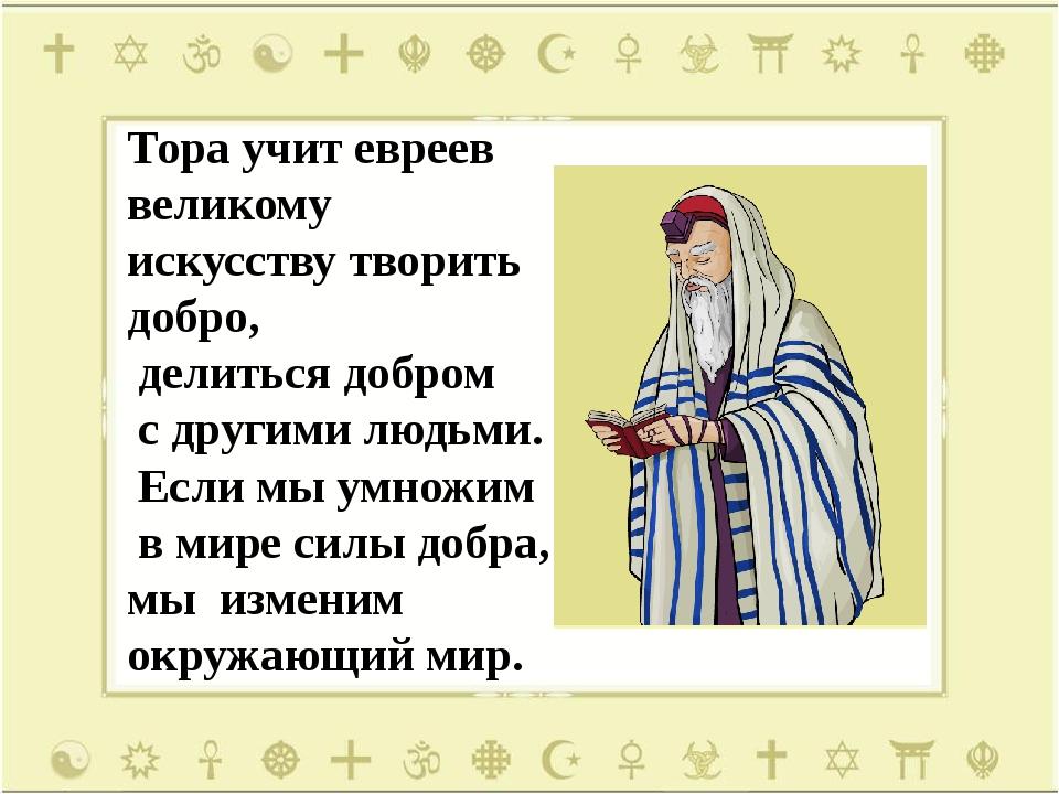 Тора учит евреев великому искусству творить добро, делиться добром с другими...