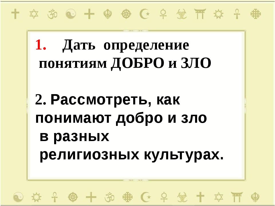Дать определение понятиям ДОБРО и ЗЛО 2. Рассмотреть, как понимают добро и зл...