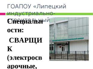 ГОАПОУ «Липецкий индустриально- строительный колледж» Специальности: СВАРЩИК
