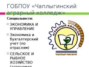 ГОБПОУ «Чаплыгинский аграрный колледж» Специальности: ЭКОНОМИКА И УПРАВЛЕНИЕ