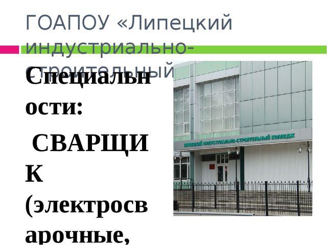 ГОАПОУ «Липецкий индустриально- строительный колледж» Специальности: СВАРЩИК...