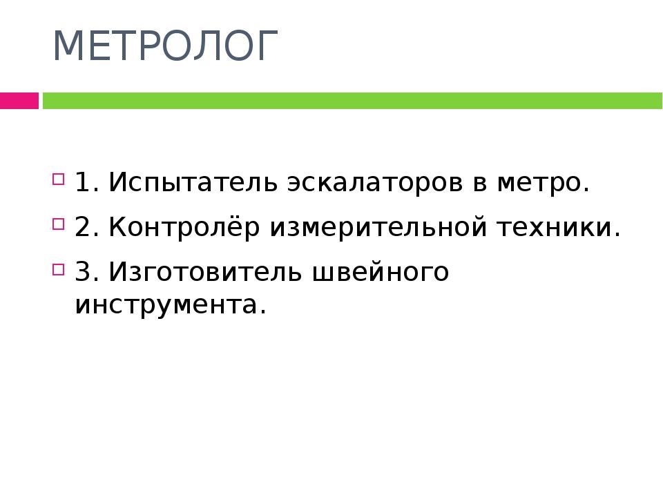 МЕТРОЛОГ 1. Испытатель эскалаторов в метро. 2. Контролёр измерительной техник...