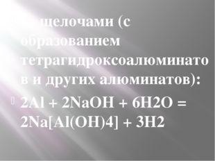 со щелочами (с образованием тетрагидроксоалюминатов и другихалюминатов): 2Al
