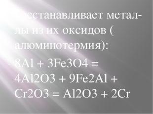 восстанавливаетметал-лыиз их оксидов (алюминотермия): 8Al + 3Fe3O4= 4Al2O3