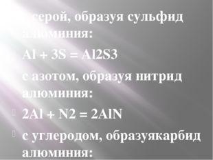 ссерой, образуясульфид алюминия: Al + 3S = Al2S3 сазотом, образуянитрид а