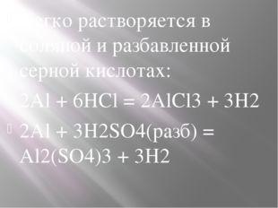 Легко растворяется в соляной и разбавленной серной кислотах: 2Al + 6HCl = 2Al