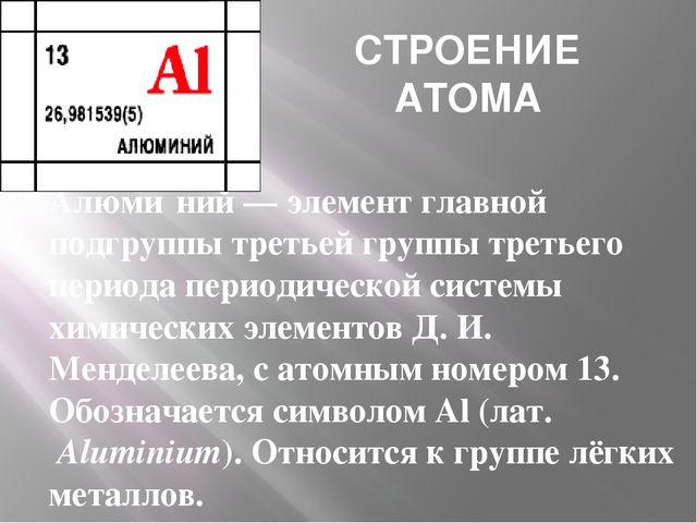 СТРОЕНИЕ АТОМА Алюми́ний—элементглавной подгруппы третьей группы третьего...