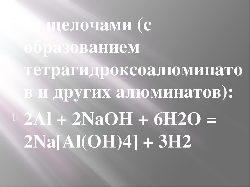 со щелочами (с образованием тетрагидроксоалюминатов и другихалюминатов): 2Al...