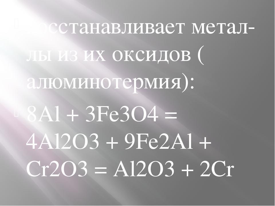 восстанавливаетметал-лыиз их оксидов (алюминотермия): 8Al + 3Fe3O4= 4Al2O3...