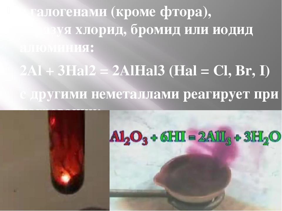 сгалогенами(кромефтора), образуяхлорид,бромидилииодид алюминия: 2Al +...