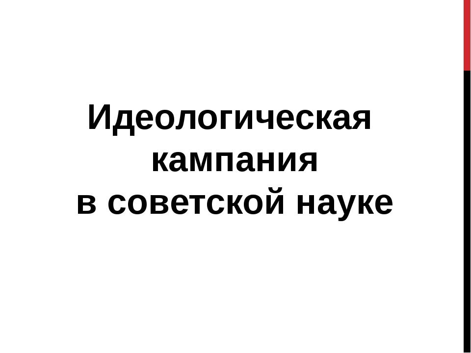 Идеологическая кампания в советской науке