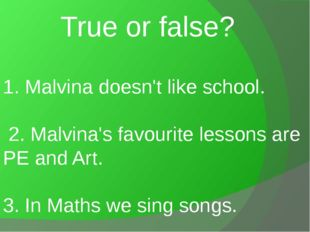 1. Malvina doesn't like school. 2. Malvina's favourite lessons are PE and Art