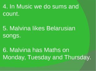 4. In Music we do sums and count. 5. Malvina likes Belarusian songs. 6. Malvi