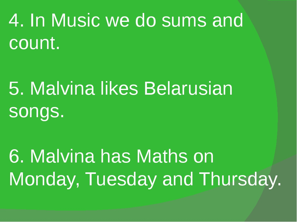 4. In Music we do sums and count. 5. Malvina likes Belarusian songs. 6. Malvi...