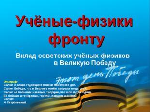Вклад советских учёных-физиков в Великую Победу Учёные-физики фронту Эпиграф: