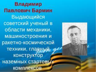 Владимир Павлович Бармин Выдающийся советский ученый в области механики, маши