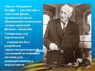 Абра́м Фёдорович Ио́ффе — российский и советский физик, организатор науки, об