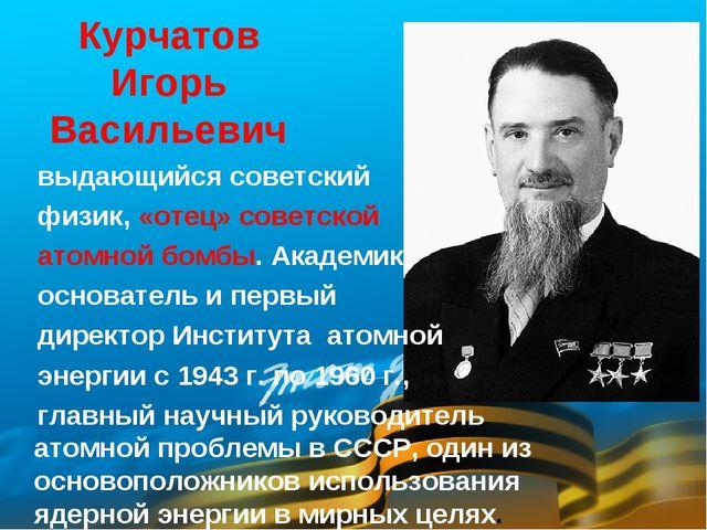 Курчатов Игорь Васильевич выдающийся советский физик, «отец» советской атомно...