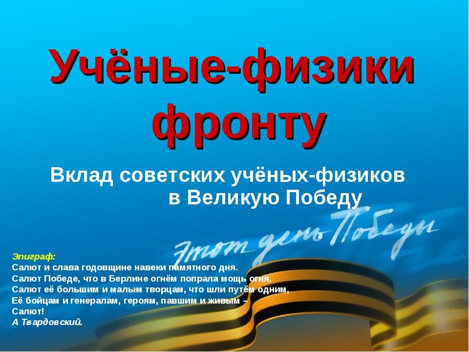 Вклад советских учёных-физиков в Великую Победу Учёные-физики фронту Эпиграф:...